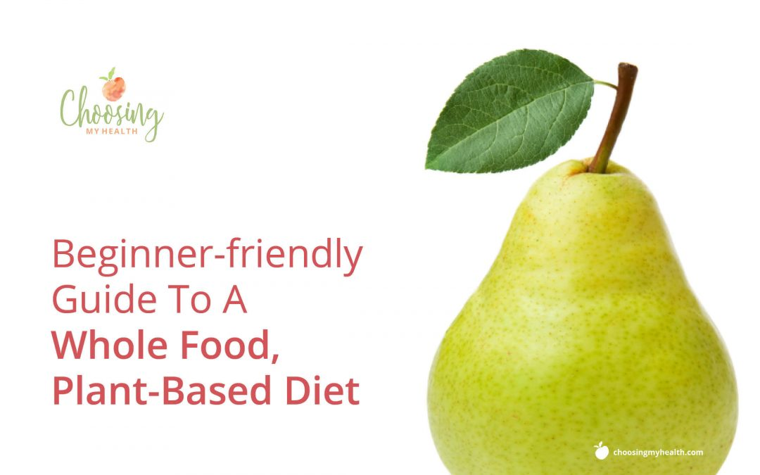 Beginner-friendly Guide To A Whole Food, Plant-Based Diet